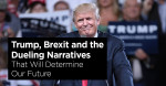 Trump, Brexit and the Dueling Narratives That Will Determine Our Future